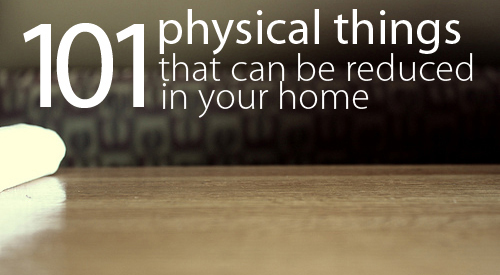 101 Physical Things That Can Be Reduced In Your Home